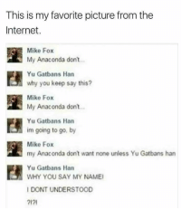 """<p>Anaconda via /r/memes <a href=""""http://ift.tt/2zEd4p7"""">http://ift.tt/2zEd4p7</a></p>: This is my favorite picture from the  Internet.  Mike Fox  My Anaconda dont.  Yu Gatbans Han  why you keep say this?  Mike Fox  My Anaconda don  Yu Gatbans Han  im going to go, by  Mike Fox  my Anaconda don't want none unless Yu Gatbans harn  Yu Gatbans Han  WHY YOU SAY MY NAME  I DONT UNDERSTOOD  12 <p>Anaconda via /r/memes <a href=""""http://ift.tt/2zEd4p7"""">http://ift.tt/2zEd4p7</a></p>"""