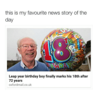 Birthday, News, and Dank Memes: this is my favourite news story of the  day  Leap year birthday boy finally marks his 18th after  72 years  oxfordmail.co.uk Bro