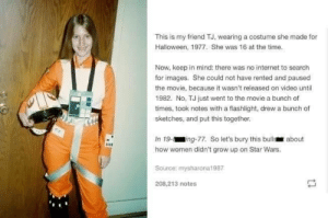 Found on r/starwars: This is my friend TJ, wearing a costume she made for  Halloween, 1977. She was 16 at the time.  Now, keep in mind: there was no internet to search  for images. She could not have rented and paused  the movie, because it wasn't released on video until  1982. No, TJ just went to the movie a bunch of  times, took notes with a flashlight, drew a bunch of  sketches, and put this together.  In 19-ing-77. So let's bury this bulls about  how women didn't grow up on Star Wars.  Source: mysharona1987  208,213 notes Found on r/starwars