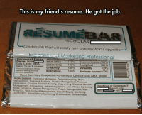srsfunny:  Clever Resume Design: This is my friend's resume. He got the job  NICHOLAS  Credentials that will satisfy any organization's appetite  Exnorienced Marketing Professional  Personal Facts Amounvserving  Name: Nick  Edu. Level: MBA  Serv. Size 1 career Creativity  Percent Daily Value (ov) i  based on tWevlong learning  and work expe  Work Ethic  110%  100%  100%  100%  communication 1 00%  Analytical  versatility  Business Acumen 100%  Leadership  100%  100%  Motivation  Mount Saint Mary College (BA) University of Central Florida (MBA, MSBM)  INGREDIENTS: Traditional Marketing, Online Marketing, Brand  anagement, Business Analysis, Product Management, Revenue  Generation  , Creative Problem Solving, Copywriting, Creative Services  nagement, Copywriting. Advertising (online and offline), Marketing/  Sales Collateral, Budget Management, People Management, Web  Analytics, Web Content Management, Search Engine Marketing  (SEM/SEO), Social Media Marketing, E-commerce, Online Video  Questions or Comments?  gmail.com  (407) srsfunny:  Clever Resume Design