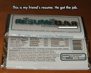 srsfunny:Clever Resume Design: This is my friend's resume. He got the job  NICHOLAS  Credentials that will satisfy any organization's appetite  Exnorienced Marketing Professional  Personal Facts Amounvserving  Name: Nick  Edu. Level: MBA  Serv. Size 1 career Creativity  Percent Daily Value (ov) i  based on tWevlong learning  and work expe  Work Ethic  110%  100%  100%  100%  communication 1 00%  Analytical  versatility  Business Acumen 100%  Leadership  100%  100%  Motivation  Mount Saint Mary College (BA) University of Central Florida (MBA, MSBM)  INGREDIENTS: Traditional Marketing, Online Marketing, Brand  anagement, Business Analysis, Product Management, Revenue  Generation  , Creative Problem Solving, Copywriting, Creative Services  nagement, Copywriting. Advertising (online and offline), Marketing/  Sales Collateral, Budget Management, People Management, Web  Analytics, Web Content Management, Search Engine Marketing  (SEM/SEO), Social Media Marketing, E-commerce, Online Video  Questions or Comments?  gmail.com  (407) srsfunny:Clever Resume Design