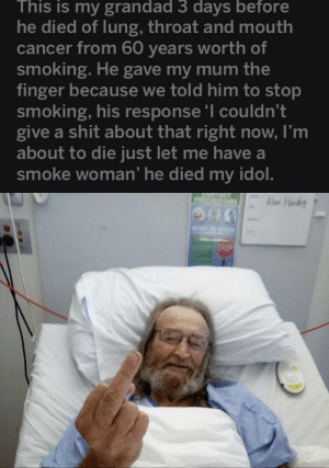 Shit, Smoking, and Cancer: This is my grandad 3 days before  he died of lung, throat and mouth  cancer from 60 years worth of  smoking. He gave my mum the  finger because we told him to stop  smoking, his response 'I couldn't  give a shit about that right now, I'm  about to die just let me have a  smoke woman' he died my idol.  PRECAUTIONS  Alon Hordrg  MUST RE WO  STOP Mad Grandad