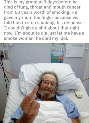 Shit, Smoking, and Cancer: This is my grandad 3 days before he  died of lung, throat and mouth cancer  from 60 years worth of smoking. He  gave my mum the finger because we  told him to stop smoking, his response  'I couldn't give a shit about that right  now, I'm about to die just let me have a  smoke woman' he died my idol.  URTACT  Alon Hondry  PRECAUTIONS  MUST BE WOR  STOP dead madlad