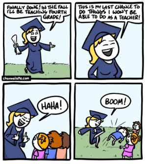 Memes, Teacher, and Http: THIS IS MY LAST CHANLE To  DO THINGSI woN'T BE  ABLE To DO AS A TEACHER!  FINALLY DONE! INTHE FAL  LL BE TEACHISG FOURTH  GRADE!  | channelate.com  ВОOM!  НАНА! Bonus---> http://www.channelate.com/extra-panel/20130508/