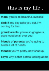 your so beautiful: this is my life  mom: you're so beautiful, sweetie!  dad: if any boy asks you out, i'm  coming for him.  grandparents: you're so gorgeous,  guys must be all over you  friends of parents: you're going to  break a lot of hearts  friends: you're pretty, now shut up  boys: why is that potato looking at me