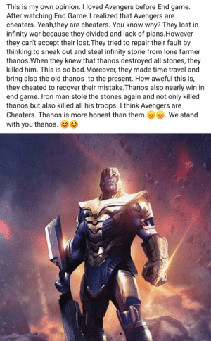 We stand with you, Thanos: This is my own opinion. I loved Avengers before End game.  After watching End Game, I realized that Avengers are  cheaters. Yeah,they are cheaters. You know why? They lost in  infinity war because they divided and lack of plans.However  they can't accept their lost.They tried to repair their fault by  thinking to sneak out and steal infinity stone from lone farmer  thanos.When they knew that thanos destroyed all stones, they  killed him. This is so bad.Moreover, they made time travel and  bring also the old thanos to the present. How aweful this is,  they cheated to recover their mistake.Thanos also nearly win in  end game. Iron man stole the stones again and not only killed  thanos but also killed all his troops. I think Avengers are  Cheaters. Thanos is more honest than them. We stand  with you thanos. We stand with you, Thanos