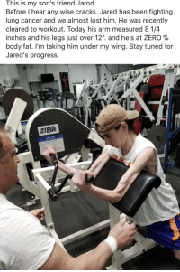"""<p>Whelp, I'm out of excuses&hellip;</p>: This is my son's friend Jarod.  Before I hear any wise cracks. Jared has been fighting  lung cancer and we almost lost him. He was recently  cleared to workout. Today his arm measured 8 1/4  inches and his legs Just over 12"""". and he's at ZERO %  body fat. I'm taking him under my wing. Stay tuned for  Jared's progress.  STRIVE <p>Whelp, I'm out of excuses&hellip;</p>"""