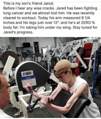 "Respect, Zero, and Lost: This is my son's friend Jarod.  Before I hear any wise cracks. Jared has been fighting  lung cancer and we almost lost him. He was recently  cleared to workout. Today his arm measured 8 1/4  inches and his legs Just over 12"", and he's at ZERO %  body fat. I'm taking him under my wing. Stay tuned for  Jared's progress.  SIRIVE Big respect 🙏"