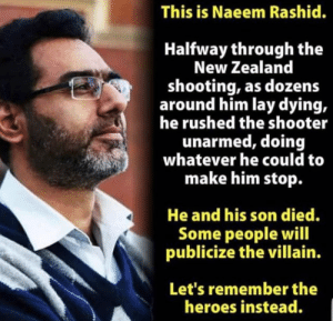 Heroes, New Zealand, and The Shooter: This is Naeem Rashid.  Halfway through the  New Zealand  shooting, as dozens  around him lay dying,  he rushed the shooter  unarmed, doing  whatever he could to  make him stop.  He and his son died.  Some people will  publicize the villain.  Let's remember the  heroes instead.