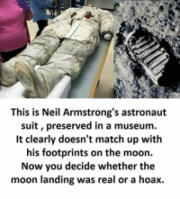 Twitter: BLB247 Snapchat : BELIKEBRO.COM belikebro sarcasm meme Follow @be.like.bro: This is Neil Armstrong's astronaut  suit, preserved in a museum.  It clearly doesn't match up with  his footprints on the moon.  Now you decide whether the  moon landing was real or a hoax. Twitter: BLB247 Snapchat : BELIKEBRO.COM belikebro sarcasm meme Follow @be.like.bro