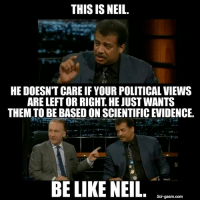Be like Neil.: THIS IS NEIL.  HE DOESN'T CARE IF YOUR POLITICAL VIEWS  ARE LEFT OR RIGHT HE JUSTWANTS  THEM,TO BE BASED ON SCIENTIFICEVIDENCE.  BE LIKE NEIL  Sci-gasm. com Be like Neil.