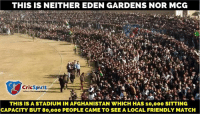 Memes, Afghanistan, and Cricket: THIS IS NEITHER EDEN GARDENS NOR MCG  CricSpirit  THIS IS A STADIUM IN AFGHANISTAN VI HICH HAS 10,000 SITTING  CAPACITY BUT 80,000 PEOPLE CAME TO SEE A LOCAL FRIENDLY MATCH Afghanistan fans' passion for cricket is too damn high <3 Credits: CricSpirit  <Googly>