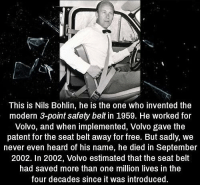 Free, Never, and Volvo: This is Nils Bohlin, he is the one who invented the  modern 3-point safety belt in 1959. He worked for  Volvo, and when implemented, Volvo gave the  patent for the seat belt away for free. But sadly, we  never even heard of his name, he died in September  2002. In 2002, Volvo estimated that the seat belt  had saved more than one million lives in the  four decades since it was introduced https://t.co/TP0kjcxSmw