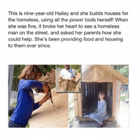 Food, Homeless, and Memes: This is nine-year-old Hailey and she builds houses for  the homeless, using all the power tools herself! When  she was five, it broke her heart to see a homeless  man on the street, and asked her parents how she  could help. She's been providing food and housin  to them ever since. She's amazing ❤️🙏🏼 Follow me @peopleareamazing for more incredible posts