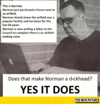 laughoutloud-club:  Yes, Yes It Does: This is Norman  Norman just purchased a house next to  an airfield.  Norman clearly knew the airfield was a  popular facility and has been for the  last 50 years.  Norman is now writing a letter to the  Council to complain there is an airfield  making noise  Does that make Norman a d-ckhead?  YES IT DOES laughoutloud-club:  Yes, Yes It Does