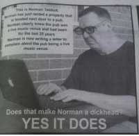For god sake, Norman..: This is Norman Tebbutt.  man has just rented a property that  is located next door to pub.  Norman clearty knew the pub was  a live music venue and had been  for the last 20 years  Norman is now writing a letter to  complain about the pub being a live  music venue.  Does that make Norman a dickhead  YES IT DOES For god sake, Norman..