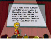 Christmas, Love, and Meme: This is not a meme, but I just  wanted to wish everyonea  Happy Christmas. I know that  these times can be quite  difficult for some people, but  things do get better. Take care  of yourselves. Much love xx First post here, hope you enjoy xx via /r/wholesomememes http://bit.ly/2rN0zlc
