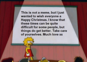 i know that: This is not a meme, but I just  wanted to wish everyone a  Happy Christmas. I know that  these times can be quite  difficult for some people, but  things do get better. Take care  of yourselves. Much love xx