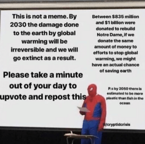 Lets spread this message, people need to know.: This is not a meme. By  2030 the damage done  to the earth by global  warming will be  Between $835 million  and $1 billion were  donated to rebuild  Notre Dame, if we  donate the same  amount of money to  efforts to stop global  warming, we might  irreversible and we will  go extinct as a result.  have an actual chance  Please take a minute  out of your day to  of saving earth  P.s by 2050 there is  estimated to be more  plastic than fish in the  upvote and repost thiş  ocoan  /cryptidcrisis Lets spread this message, people need to know.
