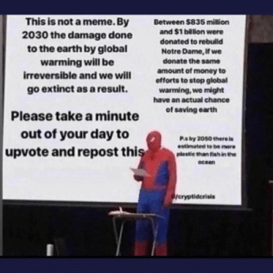 Pls save earth: This is not a meme. By  2030 the damage done  to the earth by global  warming will be  irreversible and we will  Between $835 million  and $1 billon were  donated to rebuild  Notre Dame, if we  donate the same  amount of money to  offorts to stop global  warming,we might  have an actual chance  go extinct as a result.  of saving earth  Please take a minute  out of your day to  Ps by 2050 there is  estimated to be more  upvote and repost this  plastic than fish in the  ocean  /cryptidcrisis Pls save earth