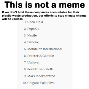 me_irl: This is not a meme  If we don't hold these companies accountable for their  plastic waste production, our efforts to stop climate change  will be useless  1. Coca-Cola  2. PepsiCo  3. Nestlé  4. Danone  5. Mondelez International  6. Procter & Gamble  7. Unilever  8. Perfetti van Melle  9. Mars Incorporated  10. Colgate-Palmolive me_irl