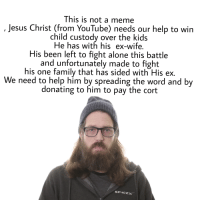jesus christ: This is not a meme  Jesus Christ (from YouTube) needs our help to win  child custody over the kids  He has with his ex-wife.  His been left to fight alone this battle  and unfortunately made to fight  his one family that has sided with His ex.  We need to help him by spreading the word and by  donating to him to pay the cort  SPACEx
