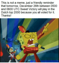 That is 7-8 CET or 0-1AMEST: This is not a meme, just a friendly reminder  that tomorrow, December 26th between 0500  and 0600 UTC Sweet Victory will play in the  Dutch top 2000 because you all voted for it.  Thanks! That is 7-8 CET or 0-1AMEST