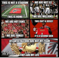 Memes, Atlanta, and 🤖: THIS IS NOT A STADIUM  WE ARE NOT 53  WEARE MILLIONS  THIS IS HOME  A WE ARE NOT PANS  THIS ISNTAJERSEY  BEASLEY  WE ARE FAMILY  ITS A SECOND SKIN  ATLANTA FALCONSARE NOTIMY TEAM  THEY CALLMEULINES  @RISE UP ATLANTA  THEY ARE MY LIFE
