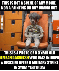 The image of little Omran have gone viral after being shared on social media yesterday. We can see it clearly that he is covered with Blood & Dust. His parents are out of contact after the Strike, possibly killed.  The U.S-led bombing raid had been targeting ISIS militants in Syria.: THIS IS NOT ASCENE OF ANY MOVIE.  NOR APAINTING OR ANY DRAMA ACT  THIS ISA PHOTO OF A 5YEAROLD  OMRAN DAKNEESH WHO WAS INJURED  & RESCUED AFTER A MILITARY STRIKE  IN SYRIA YESTERDAY The image of little Omran have gone viral after being shared on social media yesterday. We can see it clearly that he is covered with Blood & Dust. His parents are out of contact after the Strike, possibly killed.  The U.S-led bombing raid had been targeting ISIS militants in Syria.
