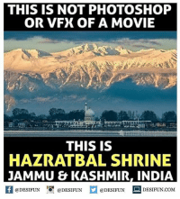 Be Like, Meme, and Memes: THIS IS NOT PHOTOSHOP  OR VFX OF A MOVIE  THIS IS  HAZRATBAL SHRINE  JAMMU & KASHMIR, INDIA  f eDESTPUNDEDESIUN.COM  @DESIFUN@DESIFUN  @DESIFUN Twitter: BLB247 Snapchat : BELIKEBRO.COM belikebro sarcasm meme Follow @be.like.bro