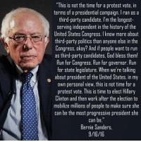 """Bernie Sanders, Blessed, and God: """"This is not the time for a protest vote, in  terms of a presidential campaign. Iran as a  third-party candidate. I'm the longest-  serving independent in the history of the  United States Congress. I know more about  third-party politics than anyone else in the  Congress, okay? And if people want to run  as third-party candidates, God bless them!  Run for Congress. Run for governor. Run  for state legislature. When we're talking  about president of the United States, in my  own personal view, this is not time for a  protest vote. This is time to elect Hillary  Clinton and then wark after the election to  mobilize millions of people to make sure she  can be the most progressive president she  Bernie Sanders  9/16/16 Image from Politics with Jarred and Dave"""