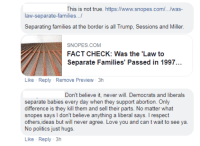 snopes.com: This is not true. https://www.snopes.com/.../was-  law-separate-families...!  SNOPES.COM  FACT CHECK: Was the 'Law to  Separate Families' Passed in 1997..  Like Reply Remove Preview 3h  Don't believe it, never will. Democrats and liberals  separate babies every day when they support abortion. Only  difference is they kill them and sell their parts. No matter what  others,ideas but will never agree. Love you and can t wait to see ya.  No politics just hugs.  Like Reply 3h