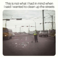At least he tried 🤷‍♀️😂 CopHumor CopHumorLife Humor Funny Comedy Lol Police PoliceOfficer Cop Cops ThinBlueLine LawEnforcementOfficer Work Dispatch Dispatcher NightShift Meme: This is not what I had in mind when  I said I wanted to clean up the streets At least he tried 🤷‍♀️😂 CopHumor CopHumorLife Humor Funny Comedy Lol Police PoliceOfficer Cop Cops ThinBlueLine LawEnforcementOfficer Work Dispatch Dispatcher NightShift Meme