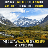 Memes, Rims, and Wallpapers: THIS IS NOT  WITCHER 3 OR SKY RIM OR  DARK SOULS 3  OR ANY OTHER  RPG GAME  THIS IS JUST A  WALLPAPER  OF A  MOUNTAIN  NOT A VIDEO GAME