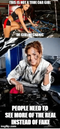 true car: THIS IS NOTA TRUE CAR GIRL  OR GIRLMECHANIC  PEOPLE NEED TO  SEE MORE OFTHE REAL  INSTEAD OF FAKE