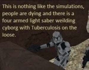 Get this man to a doctor. by SFDLJangles MORE MEMES: This is nothing like the simulations,  people are dying and there is a  four armed light saber weilding  cyborg with Tuberculosis on the  loose. Get this man to a doctor. by SFDLJangles MORE MEMES
