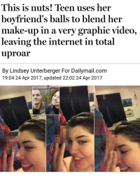 Internet, Memes, and Wtf: This is nuts! Teen uses her  boyfriend's balls to blend her  make-up in a very graphic video,  leaving the internet in total  uproar  By Lindsey Unterberger For Dailymail.com  19:04 24 Apr 2017, updated 22:02 24 Apr 2017 Wtf 😂 | follow @fuckersbelike for more