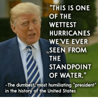 """History, United, and Water: THIS IS ONE  OF THE  WETTEST  HURRICANES  WE'VE EVER  SEEN FROM  THE  STANDPOINT  OF WATER.""""  -The dumbest, most humiliating """"president  in the history of the United States He really did say this. - Barbara"""