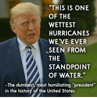 """Memes, History, and Http: THIS IS ONE  OF THE  WETTEST  HURRICANES  WE'VE EVER  SEEN FROM  THE  STANDPOINT  OF WATER.""""  -The dumbest, most humiliating """"president""""  in the history of the United States 25 Brutally Hilarious Memes Proving Trump Is A Moron: http://bit.ly/2FKWcfX"""