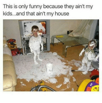 This is only funny because they ain't my  kids...and that ain't my house Yikes... I'd be mad