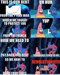 French, Back, and War: THIS IS OUR DEBT  UH HUR  FROMTHETYEAR WAR  WHICH WE FOUGHT  TO PROTECT YOU  colonies  YUP  FROM THE FRENCH  NOW WE NEED TO  colonies  PAY BACK OUR DEBT  SO WE HAVE TO  THAT MAKES SENSE TO ME  REVOLUTIeNUI!  RAISE YOUR TAKES