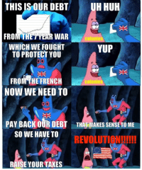 America, Huh, and Taxes: THIS IS OUR DEBTUH HUH  FROMTHE TYEAR WAR  WHICH WE FOUGHT  TO PROTECT YOU  colonies  YUP  FROMHEFRENCH  NOW WE NEED TO  colonies  PAY BACK OUR DEBTAMAKES SENSETO ME  REVOLUTION!!I!!  SO WE HAVE TO  RAISE YOUR TAXES America cant come to an understanding with Britain (1776 ,recolurized)