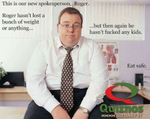 Good enough: This is our new spokesperson, Roger.  Roger hasn't lost a  bunch of weight  or anything...  ...but then again he  hasn't fucked any kids.  Eat safe.  iZnos  MMMMNİ. Good enough