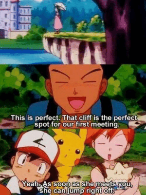 Yeah, Brock, and Can: This is perfect. That cliff is the perfect  spot for our first meeting  Yeah As SO she meets vou  she can jump right oft  oon as Poor Brock..