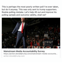This is perhaps the most poorly written poll live ever taken,  but do it anyway. This was only sent to trump supporters.  Rookie polling mistake. Let's help 45 out and improve his  polling sample and outcome validity, shall we?  TRU  TRUM  MAKE AMEC  Mainstream Media Accountability Survey  https://action.donald jtrump.com/mainstream-media-accounta...  action donald jtrump.com LINK IN MY BIO ( https:-action.donaldjtrump.com-mainstream-media-accountability-survey- )