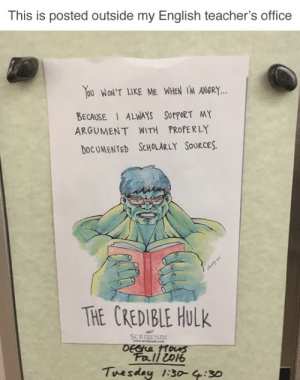 tastefullyoffensive:  (via reaptherekt) : This is posted outside my English teacher's office  OU WON'T LIKE ME WHEN 1M ANGR.Y..  BECAUSE ALWAYS SUPPoRT MY  ARGUMENT WITH PROPERLY  DOCUMENTED ScHOLARLY SoURCES.  THE CREDIBLE Hulk  SCRIBENDI  Fall ioo  Tuesday 1:30-4:30 tastefullyoffensive:  (via reaptherekt)