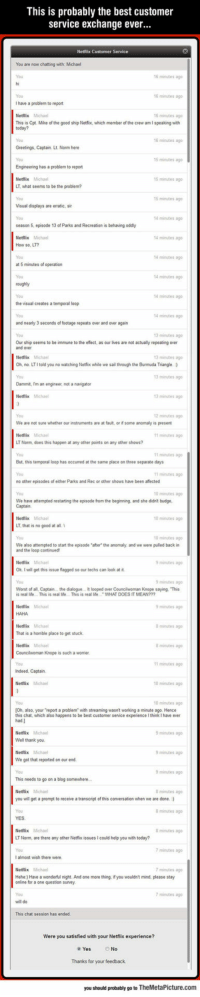 "lolzandtrollz:Guy Goes Online To Complain, The Best Thing Happens: This is probably the best customer  service exchange ever...  Netflix Customer Service  You are now chatting with: Michael  16 minutes ago  You  I have a problem to report  Netilix Michael  This is Cpt. Mike of the good ship Netfiox, which member of the crew am I speaking with  6 minutes ag  6 minutes ag  You  6 minutes ago  Greetings, Captain. Lt. Norm here  15 minutes ago  Engineering has a problem to report  Netflix Michael  LT, what seems to be the problem?  15 minutes ago  5 minutes ag  Visual displays are erratic, sir  4 minutes ago  season 5, episode 13 of Parks and Recreation is behaving oddly  Netflix Michael  How so, LT?  You  at 5 minutes of operation  You  4 minutes ago  4 minutes ago  14 minutes ago  4 minutes ago  the visual creates a temporal loop  4 minutes ag  and nearly 3 seconds of footage repeats over and over again  3 minutes ago  Our ship seems to be immune to the eflect, as our lves are not actually repeating over  and over  Netflix Michael  Oh, no. LTI told you no watching Netfiox while we sail through the Burmuda Triangle. )  3 minstes a  3 minutes ago  Dammit, m an engineer, not a navigator  Netflix Michael  3 minutes ago  2 minutes ago  We are not sure whether our instruments are at fault, or if some anomaly is present  Netflix Micha  LT Norm, does this happen at any other points on any other shows?  minutes ago  11 สunutes ago  But, this temporal loop has occurred at the same place on three separate days  You  no other episodes of ether Parks and Rec or other shows have been affected  You  We have attempted restarting the episode from the beginning, and she didn't budge  minutes ag  0 minutes ago  0 minutes ago  Netflix Micha  LT. that is no good at all.  0 minutes ag  We also attempted to start the episode ""after the anomaly, and we were pulled back in  and the loop continued  minsites ag  Ok. I will get this issue fagged so our techs can look at it  minutes ag  Worst of all, Captain.. the dalogue . It looped over Councilwoman Knope saying, This  s real lide. This is real Ide. This is real lde WHAT DOES IT MEAN?  Netflix Michal  minutes ag  HAHA  Netlix Michal  That is a homible place to get stuck  Netflix Michaal  Councilwoman Knope is such a worrier  minutes ag  8 minutes ago  1 minutes ag  Indeed, Captain.  Netlix Michael  0 minutes ago  0 minutes ago  [Oh, also, your report a problem with streaming wasn't working a minute ago. Hence  this chat, which also happens to be best customer senice experience I think I have ever  minutes ago  Well thank you.  Netllix Michael  We got that reported on our end  minutes ag  minutes ago  This needs to go on a blog somewhere  minutes ag  you will get a prompt to receive a transcript of this conversation when we are done.  8minutes ago  Netflix Michael  LT Norm, are there any other Netflix issues I could help you with today?  You  I almost wish there were  minutes ago  7 minutes ago  minutes ago  Hehe:) Have a wonderful night. And one more thing, if you wouldn't mind, please stay  online for a one question survey  You  minutes ago  This chat session has ended  you satisfied with  your Netflix experience?  No  Thanks for your feedback  you should probably go to TheMetaPicture.com lolzandtrollz:Guy Goes Online To Complain, The Best Thing Happens"