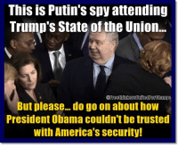 state of the union: This is Putin's spy attending  Trump's State of the Union...  But please... do go on about how  President Obama couldn't be trusted  with America's security!