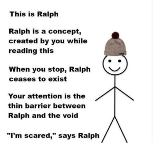 "im scared: This is Ralph  Ralph is a concept,  created by you while  reading this  When you stop, Ralph  ceases to exist  Your attention is the  thin barrier between  Ralph and the void  ""I'm scared,"" says Ralph"