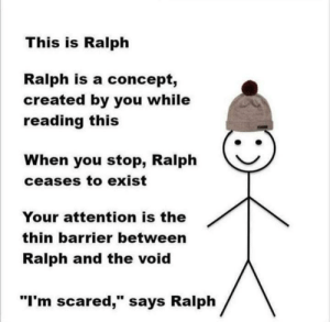 "I'm sorry little one: This is Ralph  Ralph is a concept,  created by you while  reading this  When you stop, Ralph  ceases to exist  Your attention is the  thin barrier between  Ralph and the void  ""I'm scared,"" says Ralph I'm sorry little one"